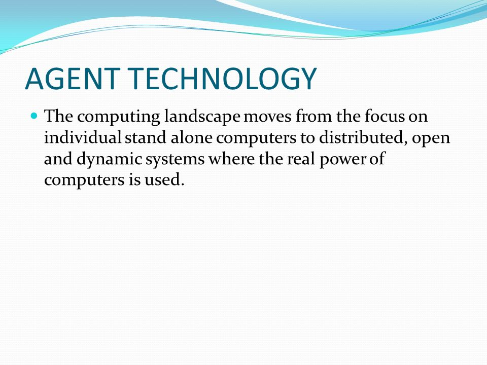 AGENT TECHNOLOGY The computing landscape moves from the focus on individual stand alone computers to distributed, open and dynamic systems where the real power of computers is used.