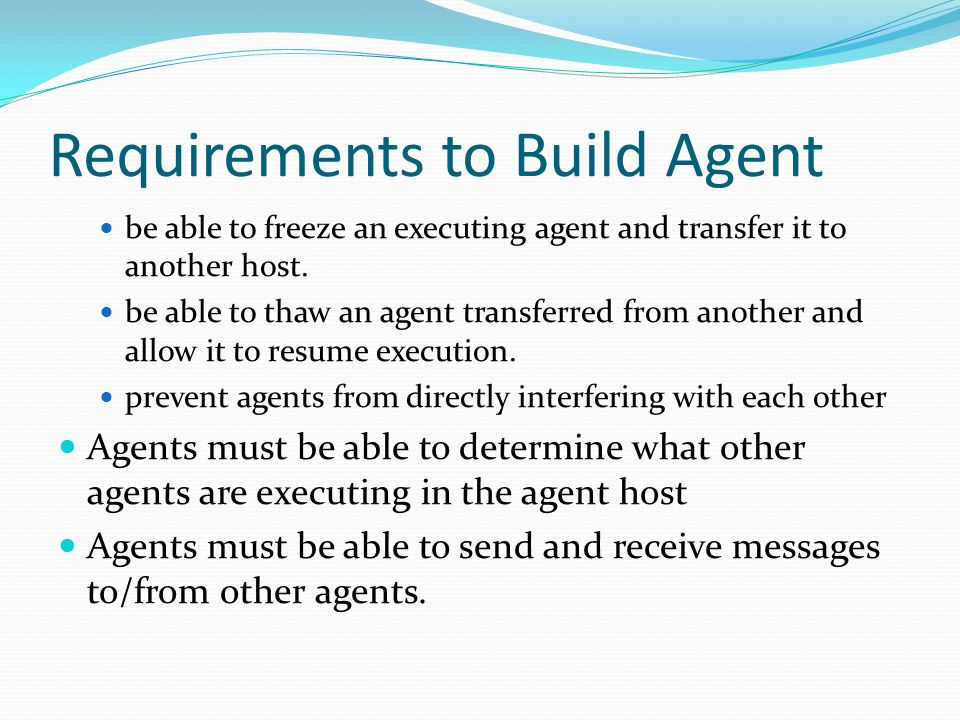 Requirements to Build Agent be able to freeze an executing agent and transfer it to another host. be able to thaw an agent transferred from another an