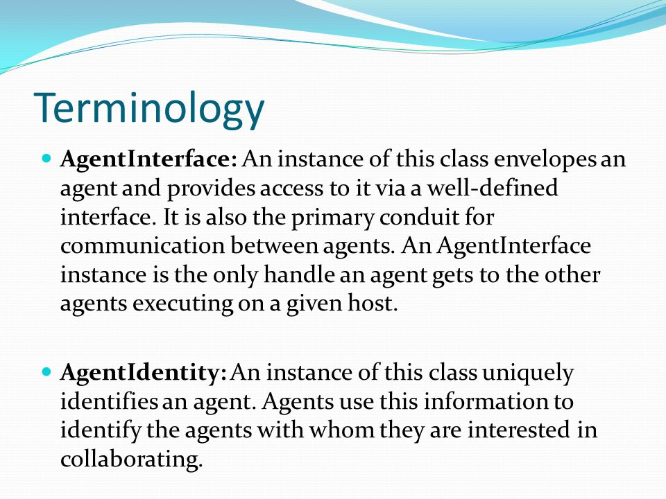 Terminology AgentInterface: An instance of this class envelopes an agent and provides access to it via a well-defined interface. It is also the primar