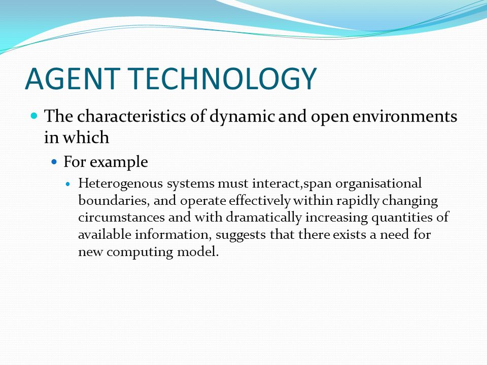 AGENT TECHNOLOGY The characteristics of dynamic and open environments in which For example Heterogenous systems must interact,span organisational boun