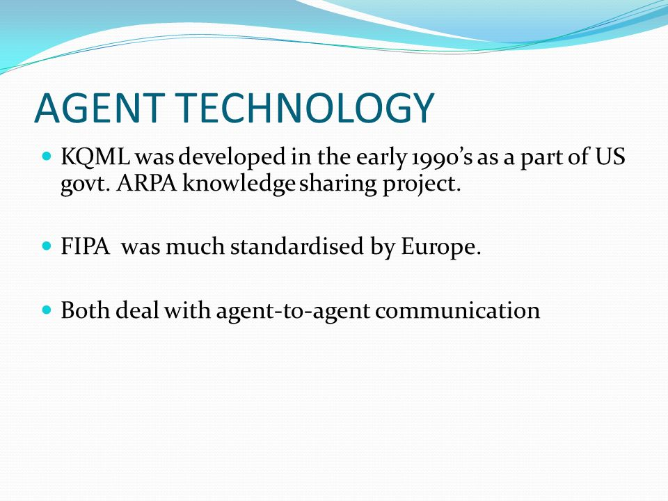 AGENT TECHNOLOGY KQML was developed in the early 1990s as a part of US govt.