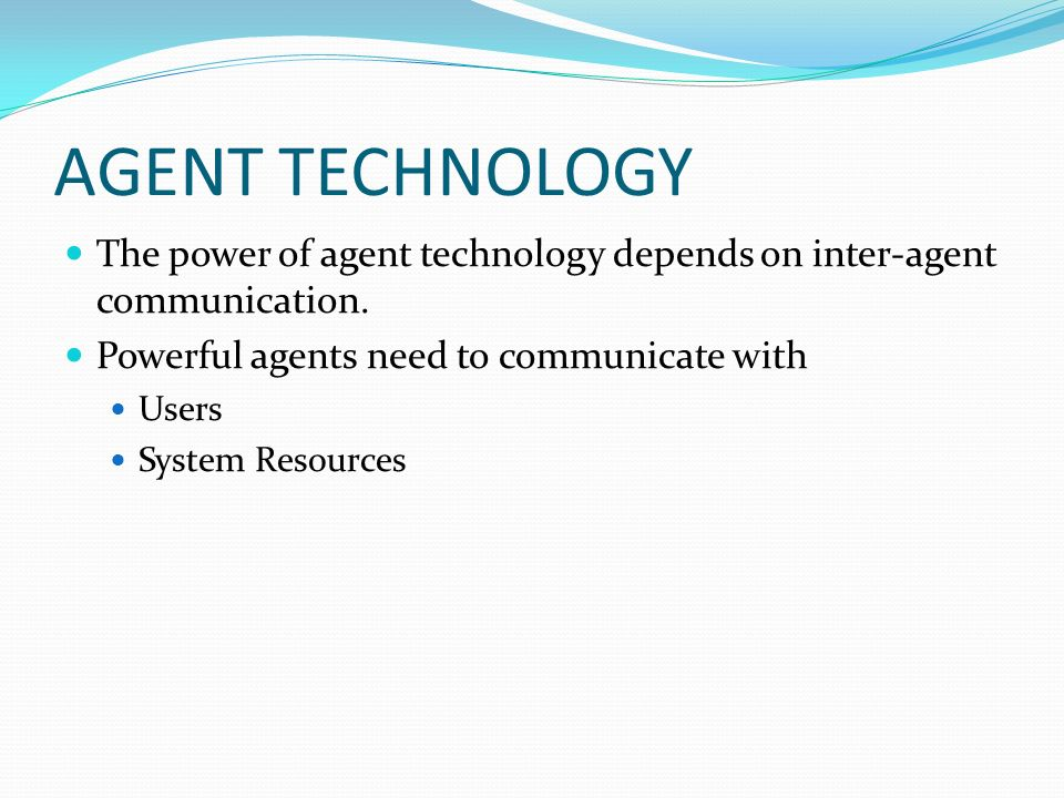 AGENT TECHNOLOGY The power of agent technology depends on inter-agent communication. Powerful agents need to communicate with Users System Resources