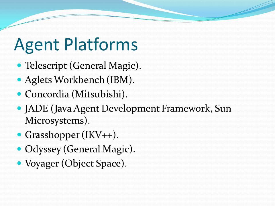 Agent Platforms Telescript (General Magic). Aglets Workbench (IBM). Concordia (Mitsubishi). JADE (Java Agent Development Framework, Sun Microsystems).