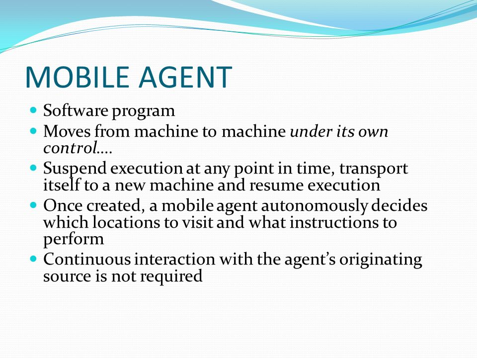 MOBILE AGENT Software program Moves from machine to machine under its own control…. Suspend execution at any point in time, transport itself to a new