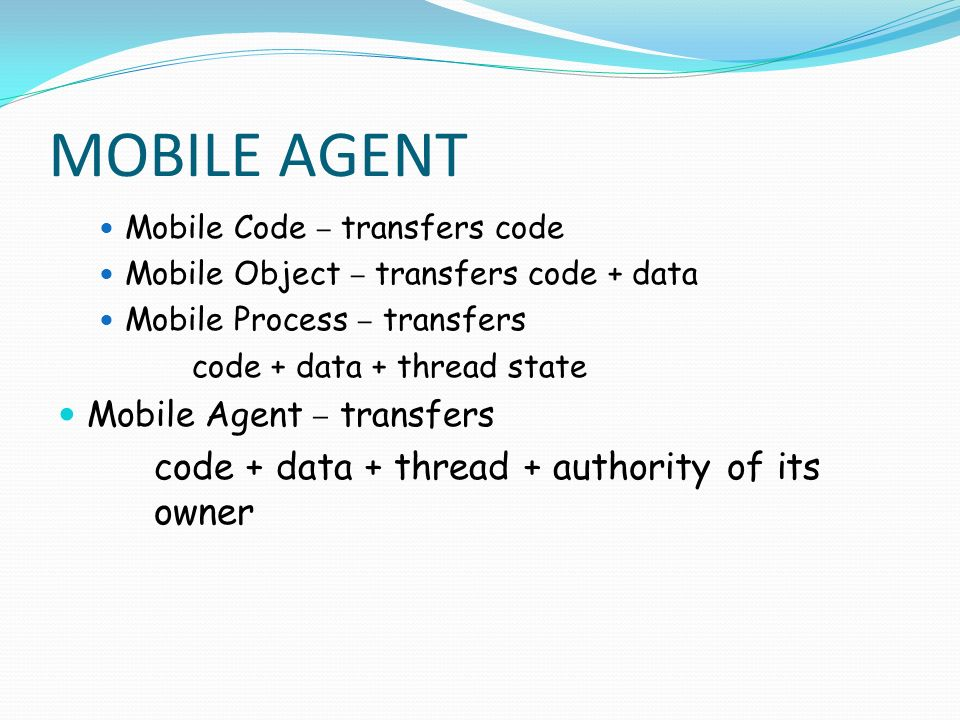 MOBILE AGENT Mobile Code – transfers code Mobile Object – transfers code + data Mobile Process – transfers code + data + thread state Mobile Agent – t