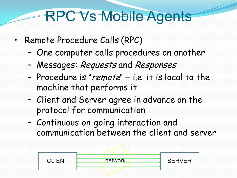 RPC Vs Mobile Agents Remote Procedure Calls (RPC) –One computer calls procedures on another –Messages: Requests and Responses –Procedure is remote – i