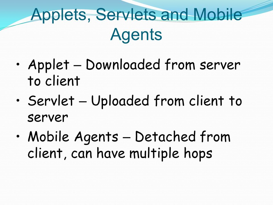Applets, Servlets and Mobile Agents Applet – Downloaded from server to client Servlet – Uploaded from client to server Mobile Agents – Detached from client, can have multiple hops