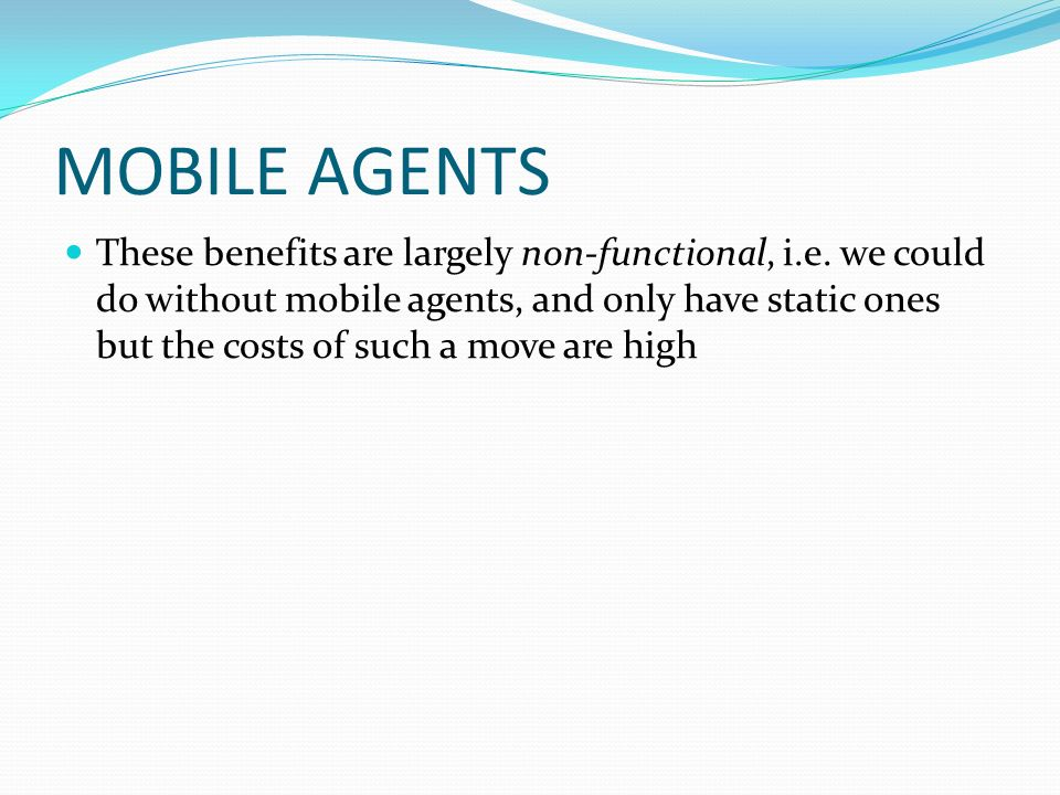 MOBILE AGENTS These benefits are largely non-functional, i.e. we could do without mobile agents, and only have static ones but the costs of such a mov