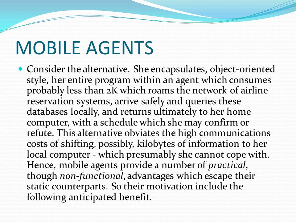 MOBILE AGENTS Consider the alternative. She encapsulates, object-oriented style, her entire program within an agent which consumes probably less than