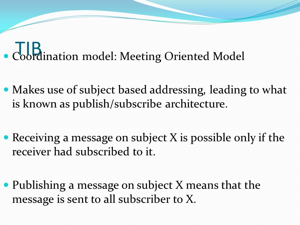 TIB Coordination model: Meeting Oriented Model Makes use of subject based addressing, leading to what is known as publish/subscribe architecture. Rece