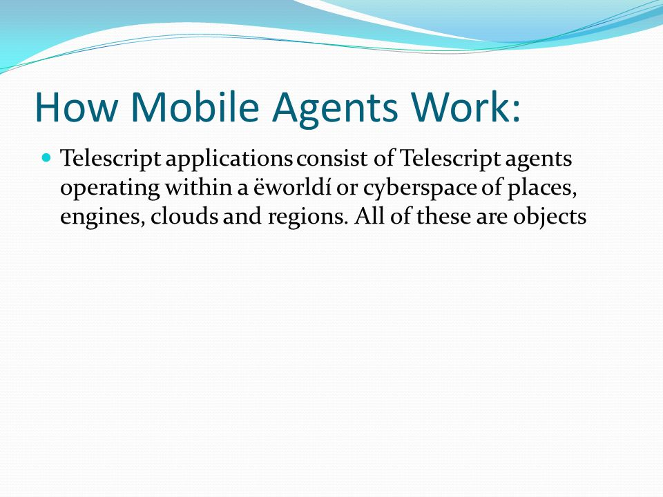 How Mobile Agents Work: Telescript applications consist of Telescript agents operating within a ëworldí or cyberspace of places, engines, clouds and r