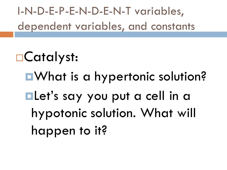 I-N-D-E-P-E-N-D-E-N-T variables, dependent variables, and constants Catalyst: What is a hypertonic solution? Lets say you put a cell in a hypotonic so