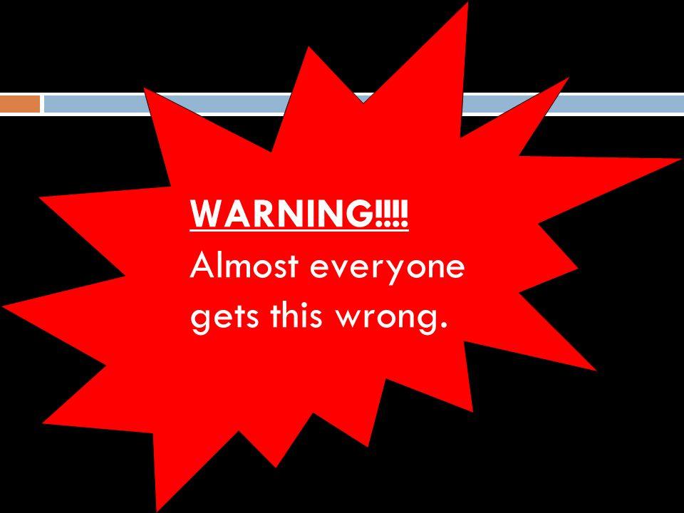 WARNING!!!! Almost everyone gets this wrong.
