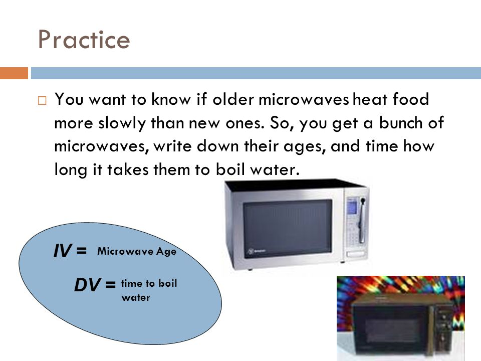 Practice You want to know if older microwaves heat food more slowly than new ones. So, you get a bunch of microwaves, write down their ages, and time