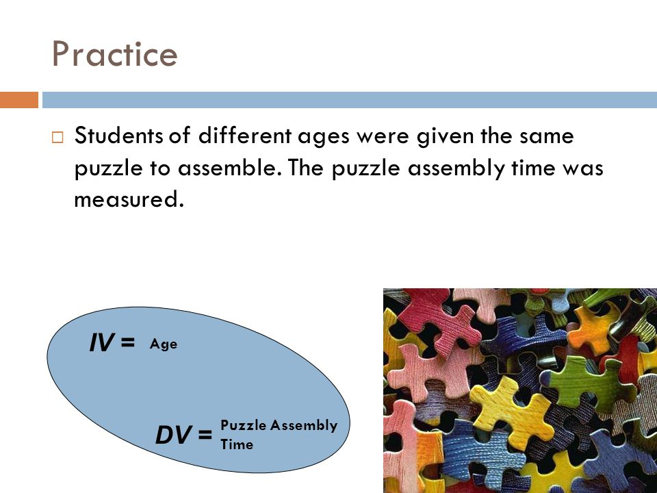 Practice Students of different ages were given the same puzzle to assemble. The puzzle assembly time was measured. IV = DV = Age Puzzle Assembly Time