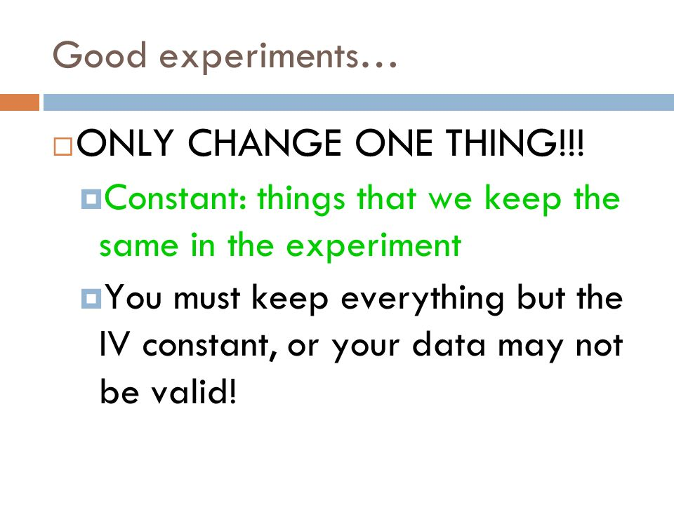 Good experiments… ONLY CHANGE ONE THING!!! Constant: things that we keep the same in the experiment You must keep everything but the IV constant, or y
