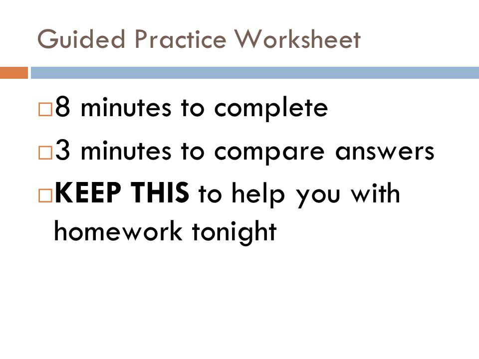 Guided Practice Worksheet 8 minutes to complete 3 minutes to compare answers KEEP THIS to help you with homework tonight