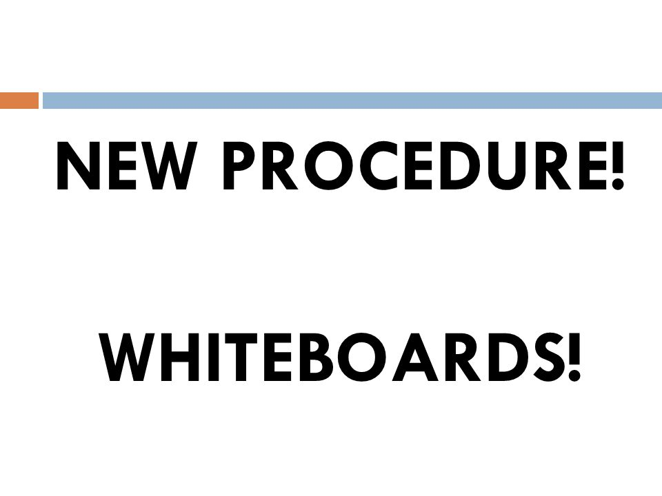 NEW PROCEDURE! WHITEBOARDS!