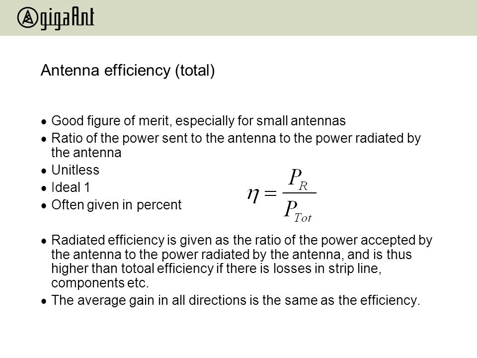 Antenna efficiency (total) Good figure of merit, especially for small antennas Ratio of the power sent to the antenna to the power radiated by the ant