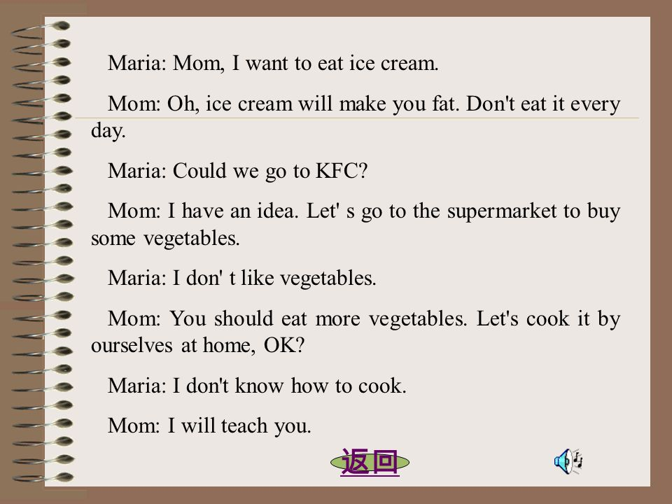 Maria: Mom, I want to eat ice cream. Mom: Oh, ice cream will make you fat. Don't eat it every day. Maria: Could we go to KFC? Mom: I have an idea. Let