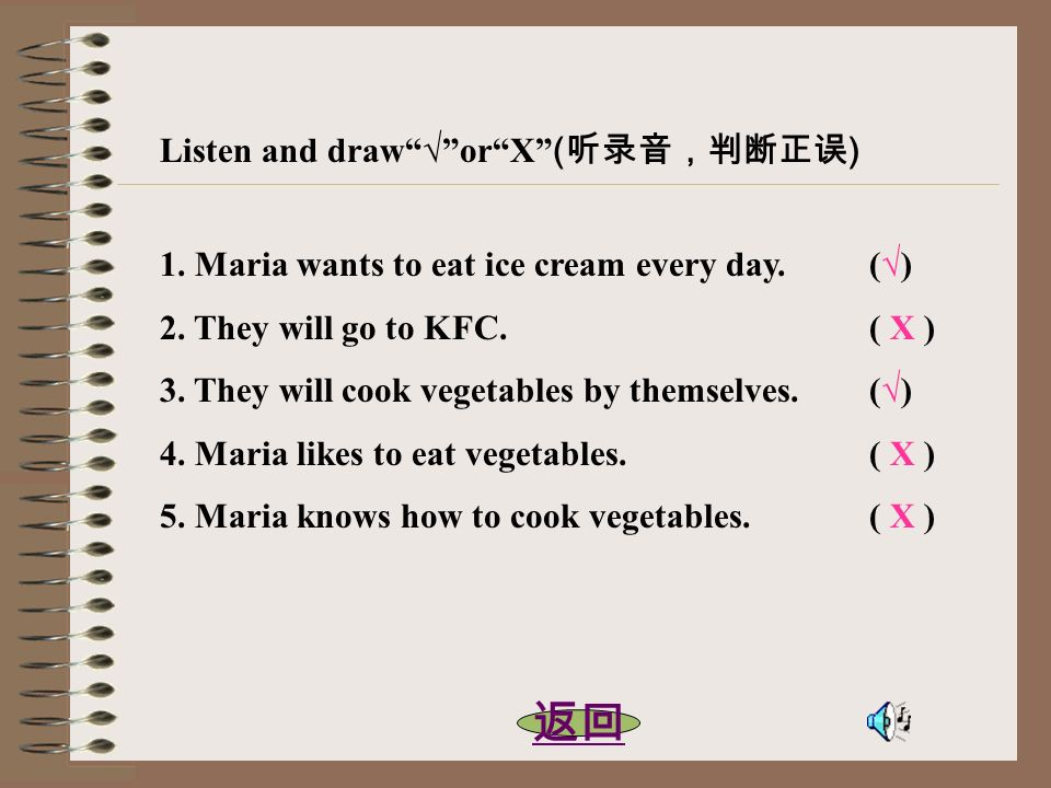 Listen and draworX ( ) 1. Maria wants to eat ice cream every day. () 2. They will go to KFC. ( X ) 3. They will cook vegetables by themselves. () 4. M