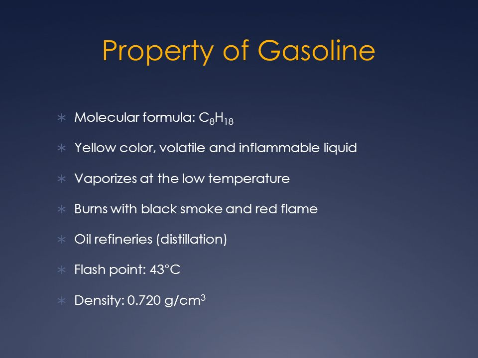 Property of Gasoline Molecular formula: C 8 H 18 Yellow color, volatile and inflammable liquid Vaporizes at the low temperature Burns with black smoke