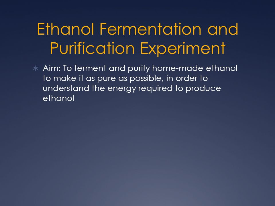 Ethanol Fermentation and Purification Experiment Aim: To ferment and purify home-made ethanol to make it as pure as possible, in order to understand the energy required to produce ethanol