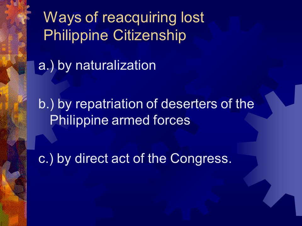 Ways of reacquiring lost Philippine Citizenship a.) by naturalization b.) by repatriation of deserters of the Philippine armed forces c.) by direct ac