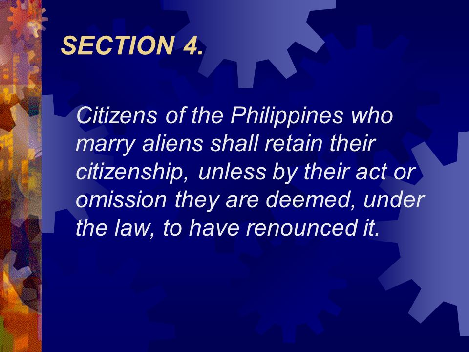 SECTION 4. Citizens of the Philippines who marry aliens shall retain their citizenship, unless by their act or omission they are deemed, under the law