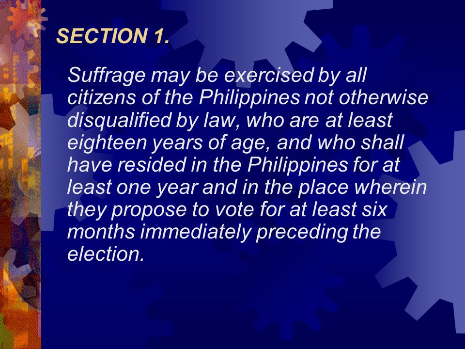SECTION 1. Suffrage may be exercised by all citizens of the Philippines not otherwise disqualified by law, who are at least eighteen years of age, and
