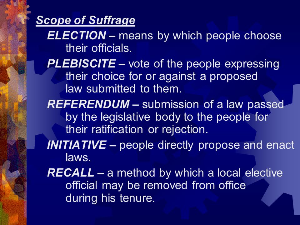 Scope of Suffrage ELECTION – means by which people choose their officials. PLEBISCITE – vote of the people expressing their choice for or against a pr