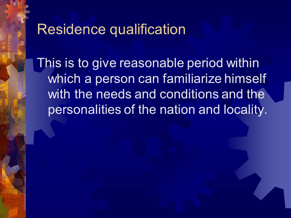 Residence qualification This is to give reasonable period within which a person can familiarize himself with the needs and conditions and the personal