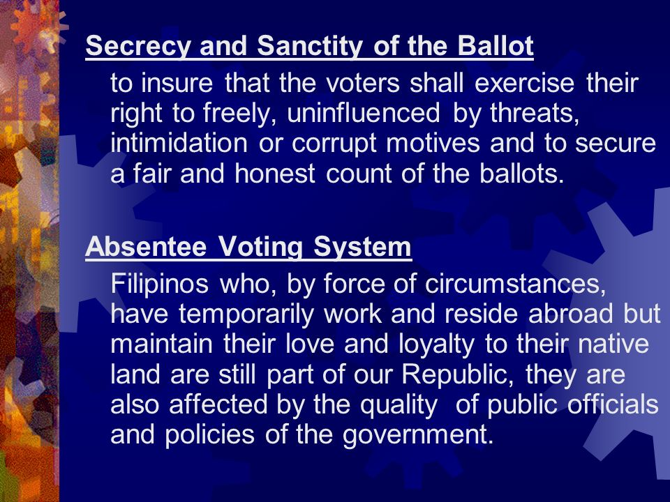 Secrecy and Sanctity of the Ballot to insure that the voters shall exercise their right to freely, uninfluenced by threats, intimidation or corrupt mo