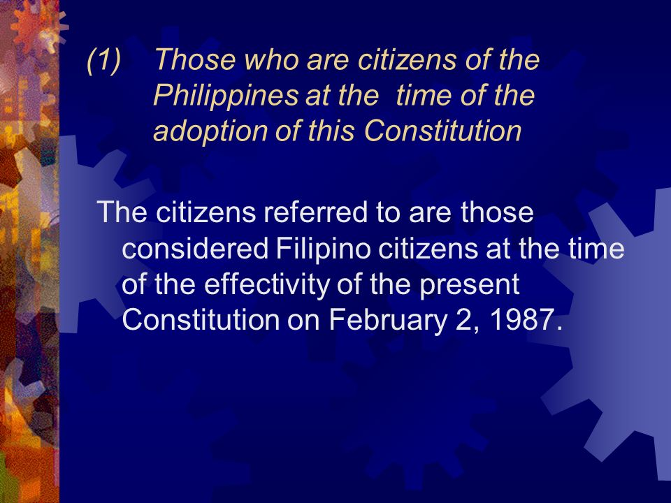 (1)Those who are citizens of the Philippines at the time of the adoption of this Constitution The citizens referred to are those considered Filipino c