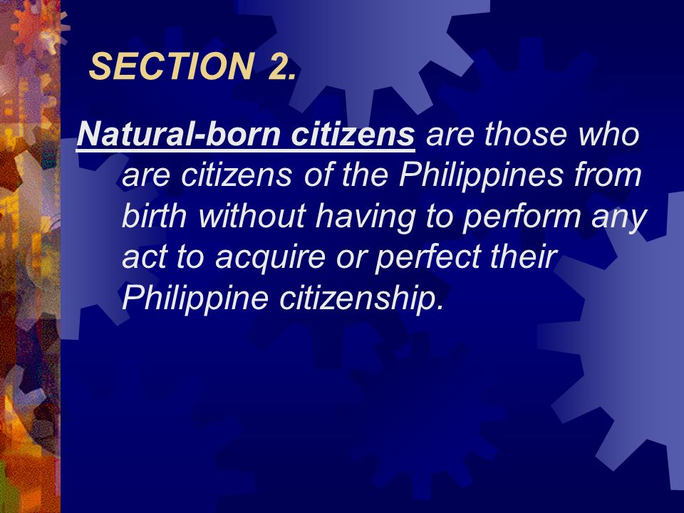 SECTION 2. Natural-born citizens are those who are citizens of the Philippines from birth without having to perform any act to acquire or perfect thei