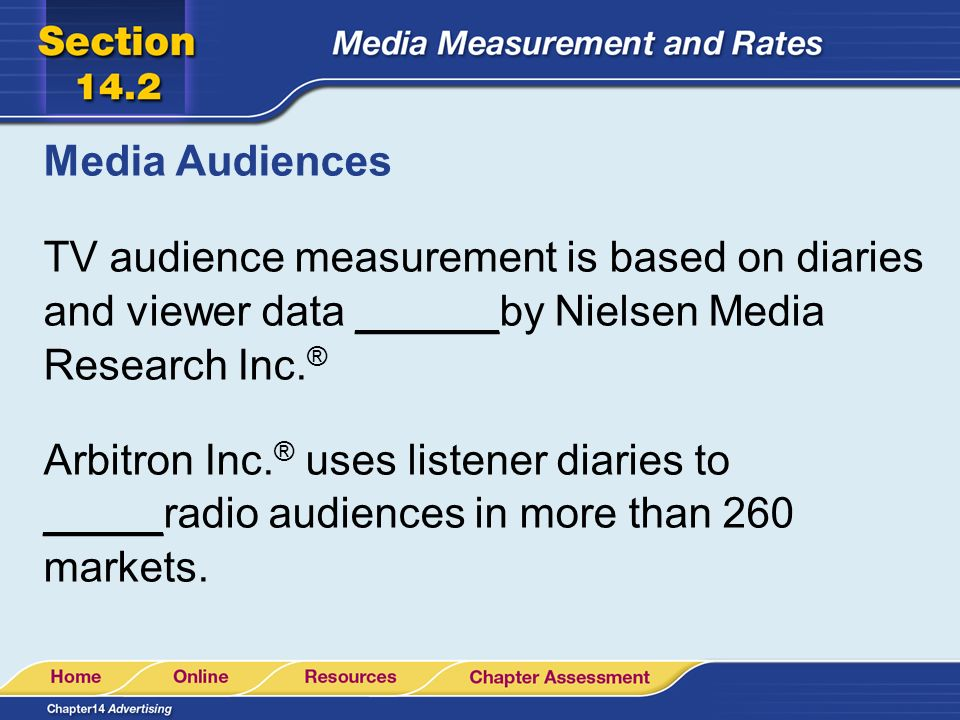 Media Audiences TV audience measurement is based on diaries and viewer data ______by Nielsen Media Research Inc. ® Arbitron Inc. ® uses listener diari