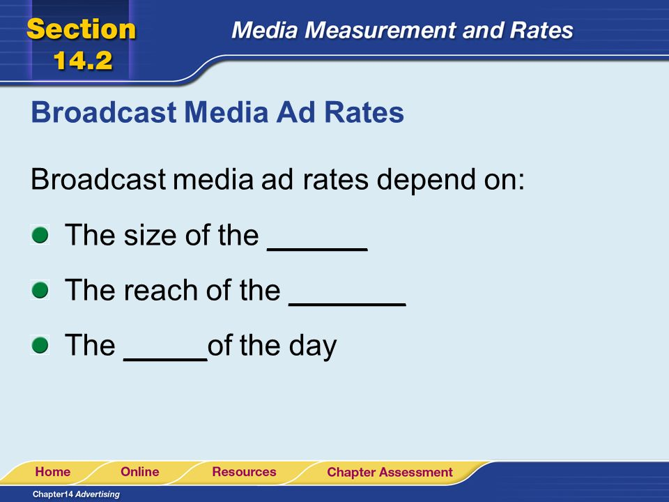 Broadcast Media Ad Rates Broadcast media ad rates depend on: The size of the ______ The reach of the _______ The _____of the day