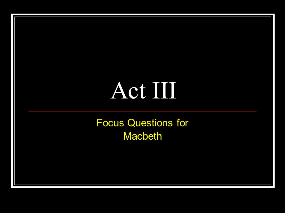 Act III Focus Questions for Macbeth