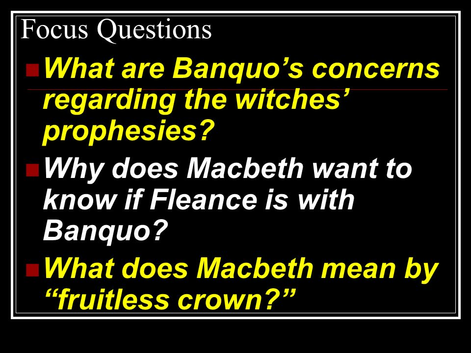 Focus Questions What are Banquos concerns regarding the witches prophesies? Why does Macbeth want to know if Fleance is with Banquo? What does Macbeth