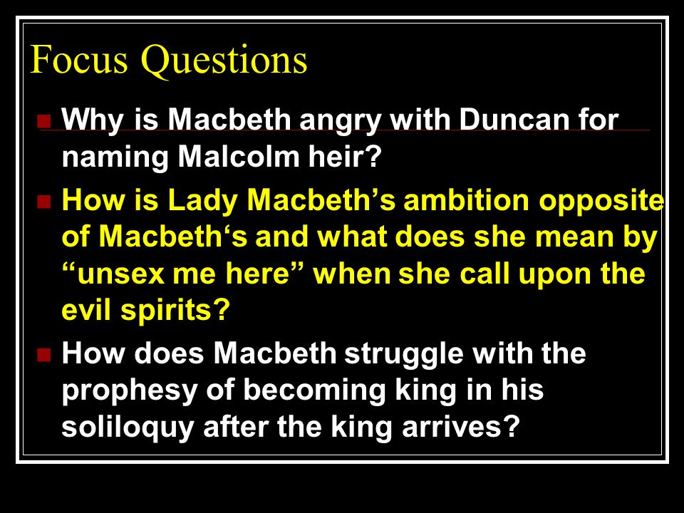 Focus Questions Why is Macbeth angry with Duncan for naming Malcolm heir? How is Lady Macbeths ambition opposite of Macbeths and what does she mean by