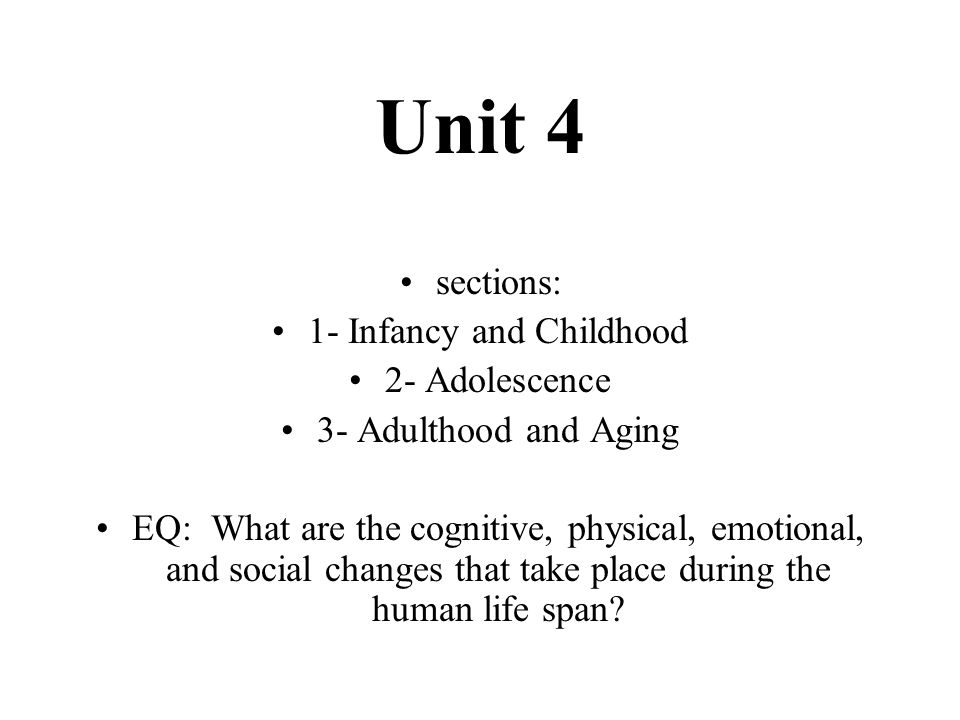 Unit 4 sections: 1- Infancy and Childhood 2- Adolescence 3- Adulthood and Aging EQ: What are the cognitive, physical, emotional, and social changes th