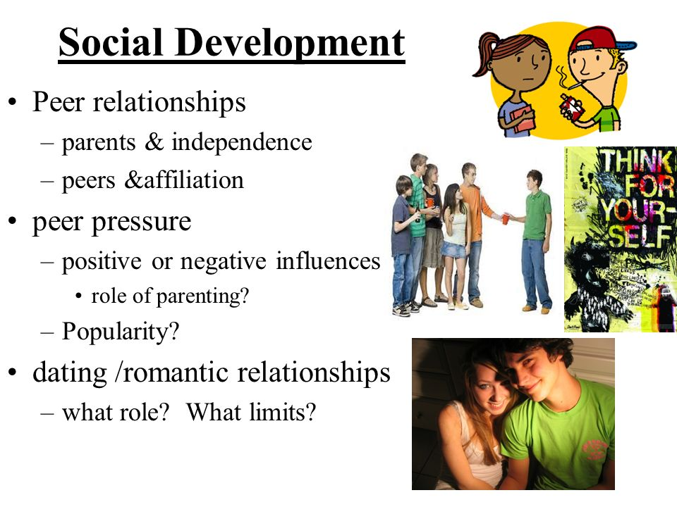 Social Development Peer relationships –parents & independence –peers &affiliation peer pressure –positive or negative influences role of parenting? –P