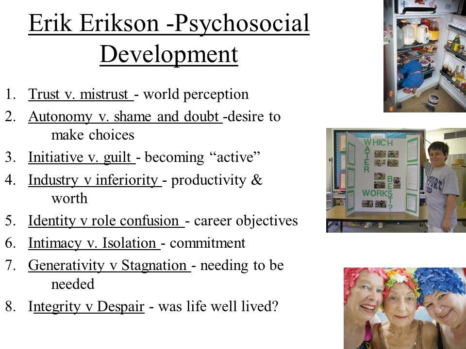 Erik Erikson -Psychosocial Development 1.Trust v. mistrust - world perception 2.Autonomy v. shame and doubt -desire to make choices 3.Initiative v. gu