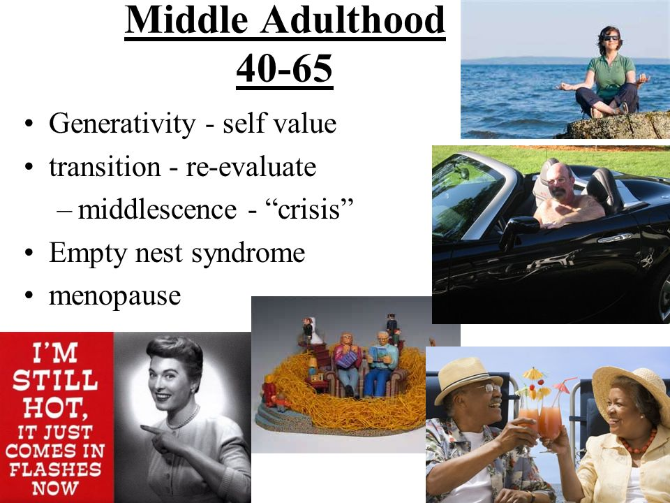 Middle Adulthood 40-65 Generativity - self value transition - re-evaluate –middlescence - crisis Empty nest syndrome menopause