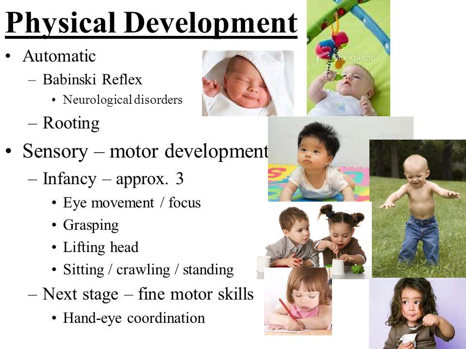 Physical Development Automatic –Babinski Reflex Neurological disorders –Rooting Sensory – motor development –Infancy – approx. 3 Eye movement / focus