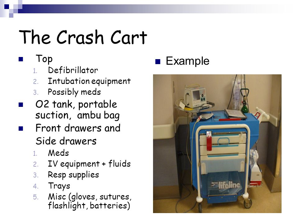 The Crash Cart Top 1. Defibrillator 2. Intubation equipment 3. Possibly meds O2 tank, portable suction, ambu bag Front drawers and Side drawers 1. Med