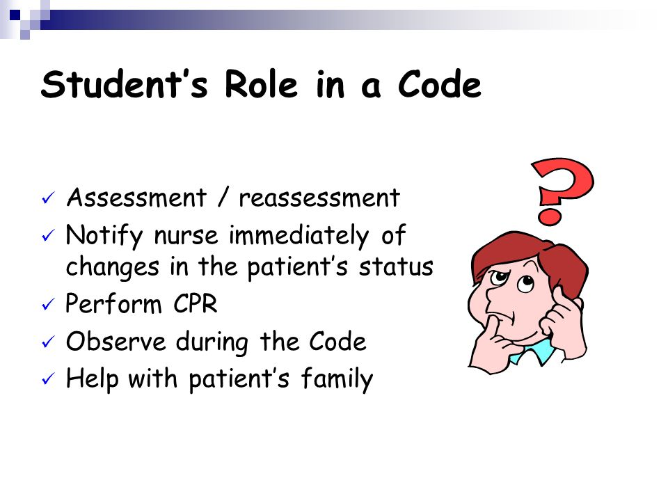 Students Role in a Code Assessment / reassessment Notify nurse immediately of changes in the patients status Perform CPR Observe during the Code Help