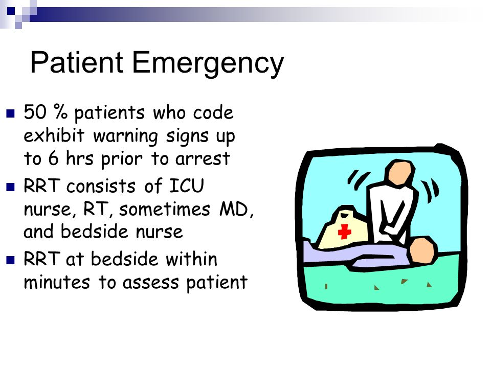 Patient Emergency 50 % patients who code exhibit warning signs up to 6 hrs prior to arrest RRT consists of ICU nurse, RT, sometimes MD, and bedside nu