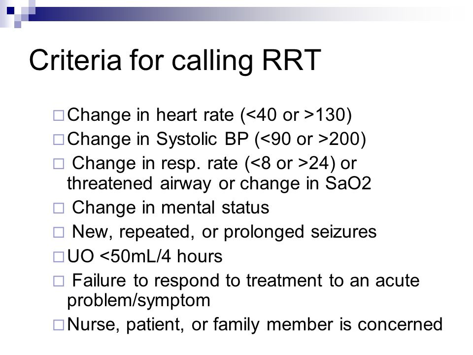 Criteria for calling RRT Change in heart rate ( 130) Change in Systolic BP ( 200) Change in resp. rate ( 24) or threatened airway or change in SaO2 Ch