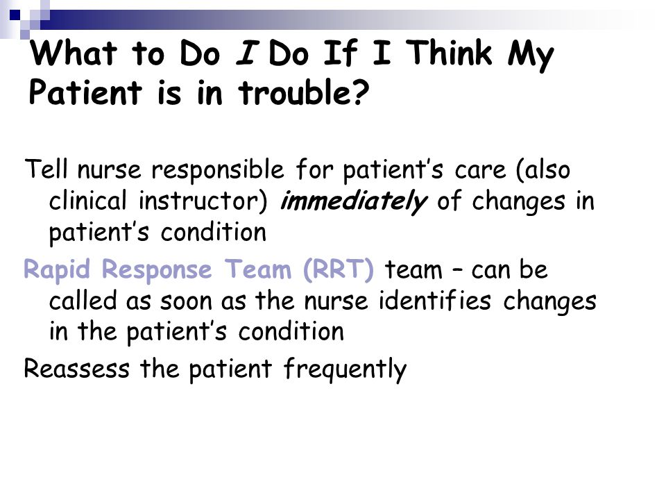 What to Do I Do If I Think My Patient is in trouble? Tell nurse responsible for patients care (also clinical instructor) immediately of changes in pat